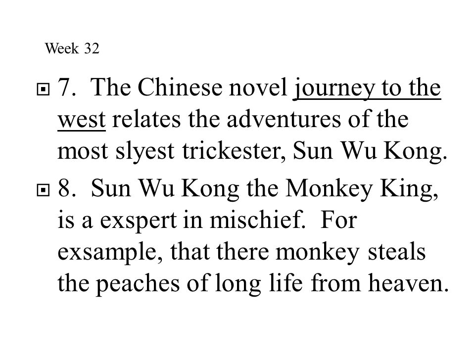Week 32 7. The Chinese novel journey to the west relates the adventures of the most slyest trickester, Sun Wu Kong.