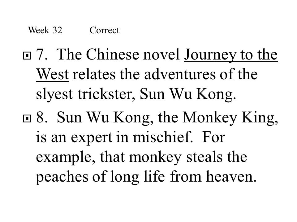 Week 32 Correct 7. The Chinese novel Journey to the West relates the adventures of the slyest trickster, Sun Wu Kong.