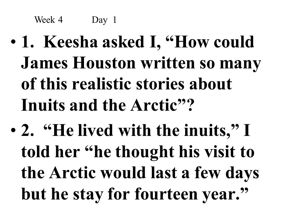 Week 4 Day 1 1. Keesha asked I, How could James Houston written so many of this realistic stories about Inuits and the Arctic