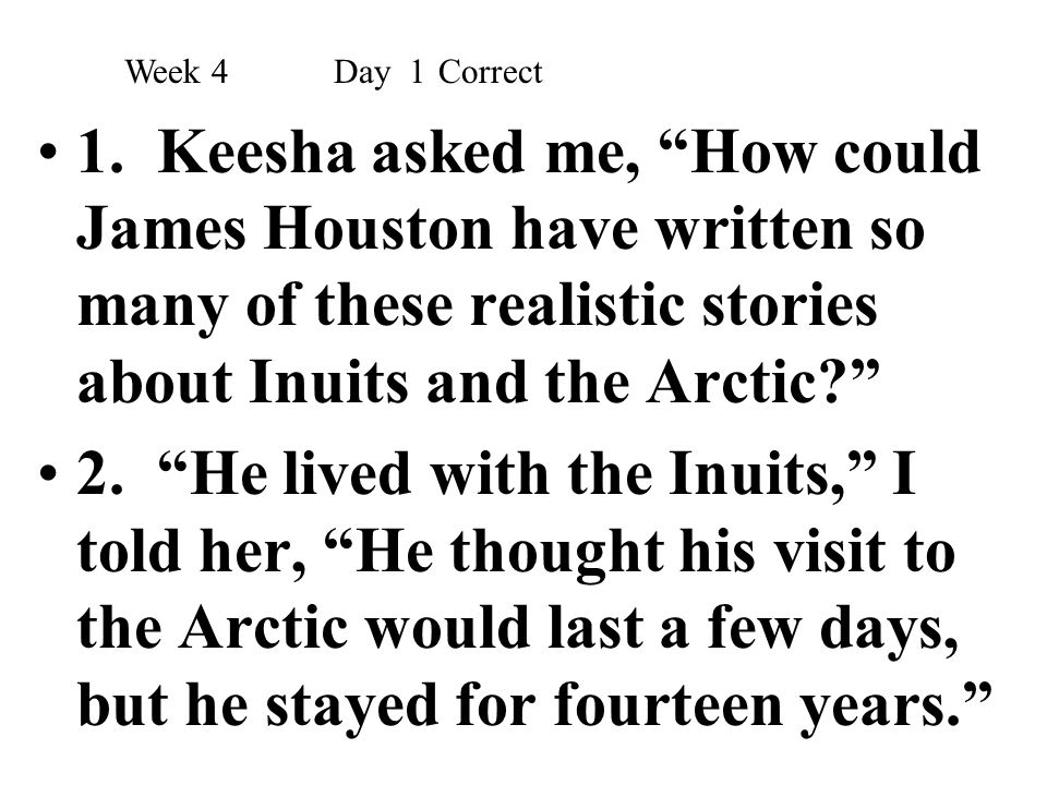 Week 4 Day 1 Correct 1. Keesha asked me, How could James Houston have written so many of these realistic stories about Inuits and the Arctic