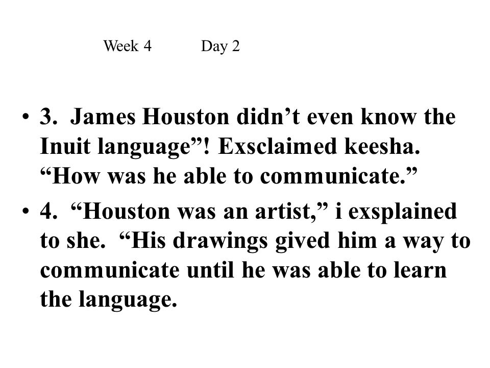 Week 4 Day 2 3. James Houston didn't even know the Inuit language ! Exsclaimed keesha. How was he able to communicate.
