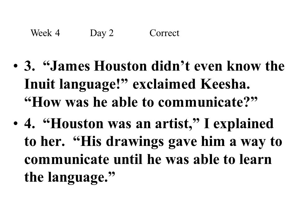 Week 4 Day 2 Correct 3. James Houston didn't even know the Inuit language! exclaimed Keesha. How was he able to communicate