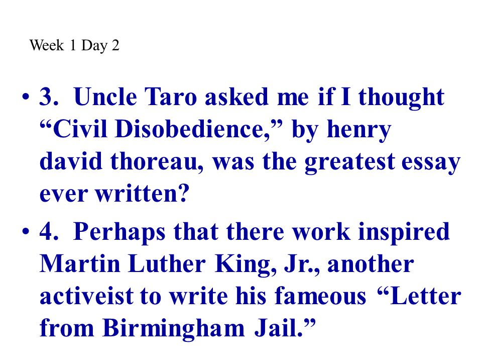 Week 1 Day 2 3. Uncle Taro asked me if I thought Civil Disobedience, by henry david thoreau, was the greatest essay ever written