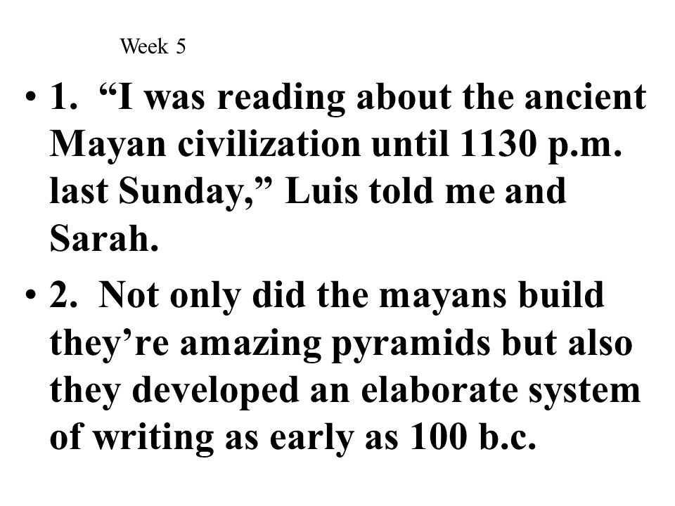 Week 5 1. I was reading about the ancient Mayan civilization until 1130 p.m. last Sunday, Luis told me and Sarah.