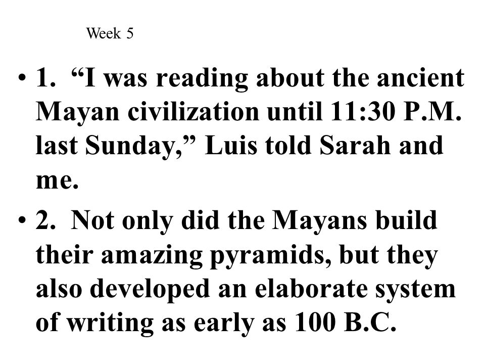 Week 5 1. I was reading about the ancient Mayan civilization until 11:30 P.M. last Sunday, Luis told Sarah and me.