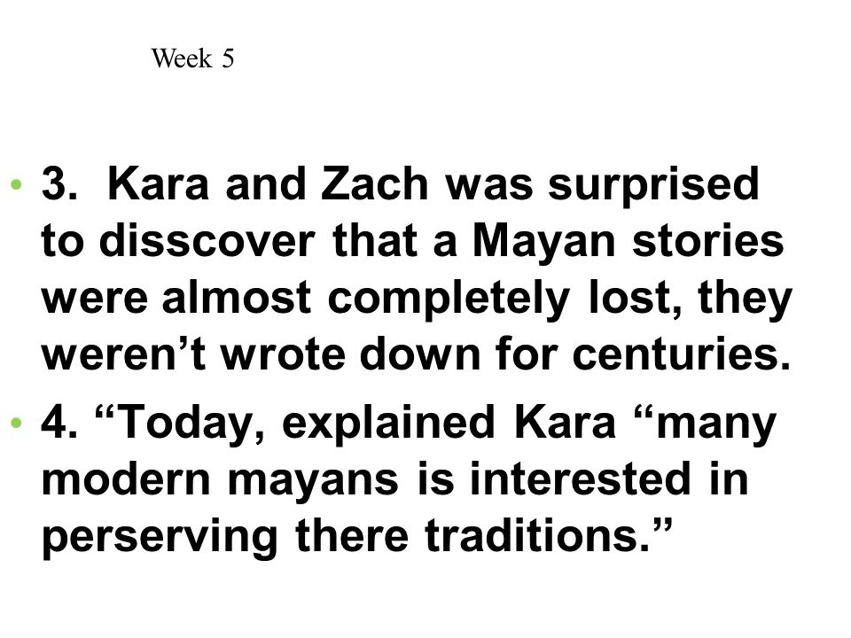 Week 5 3. Kara and Zach was surprised to disscover that a Mayan stories were almost completely lost, they weren't wrote down for centuries.