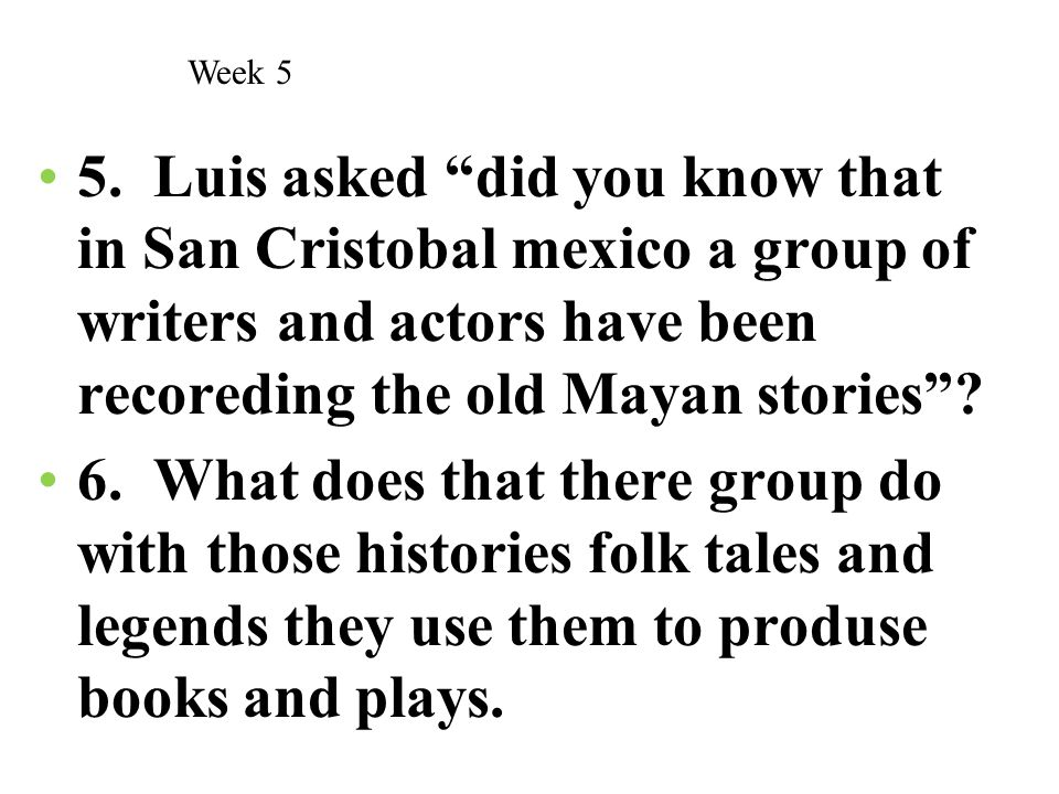 Week 5 5. Luis asked did you know that in San Cristobal mexico a group of writers and actors have been recoreding the old Mayan stories
