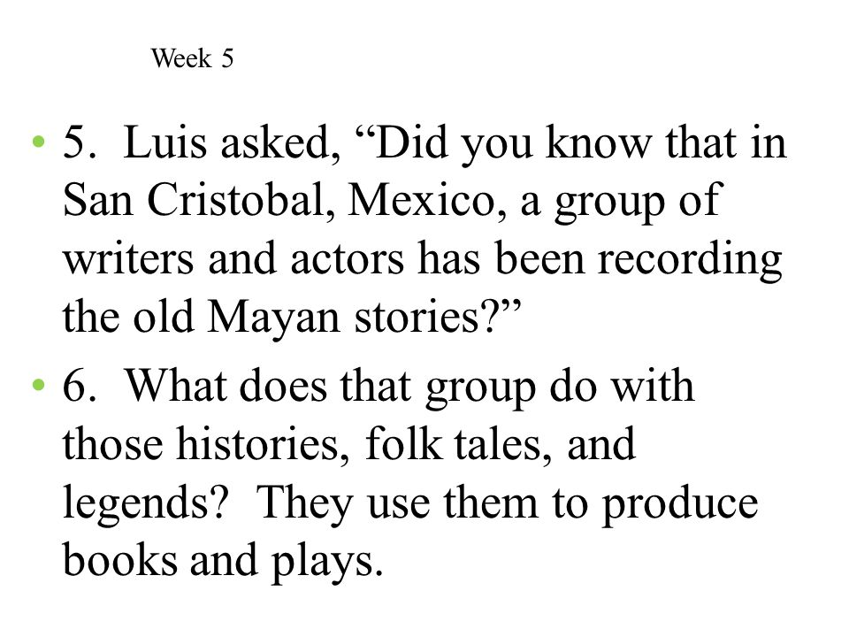 Week 5 5. Luis asked, Did you know that in San Cristobal, Mexico, a group of writers and actors has been recording the old Mayan stories