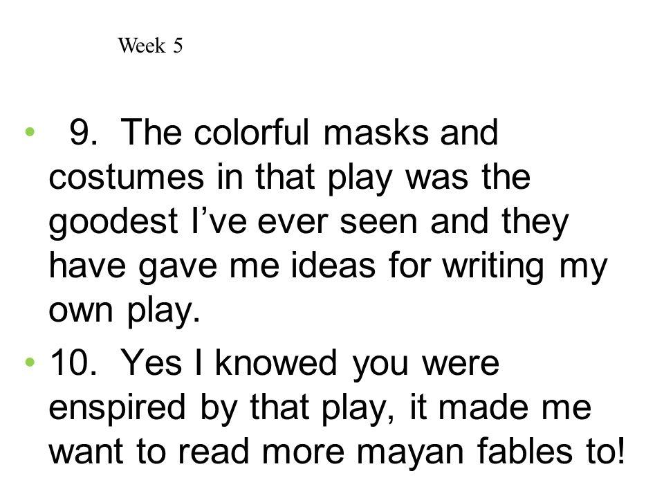 Week 5 9. The colorful masks and costumes in that play was the goodest I've ever seen and they have gave me ideas for writing my own play.