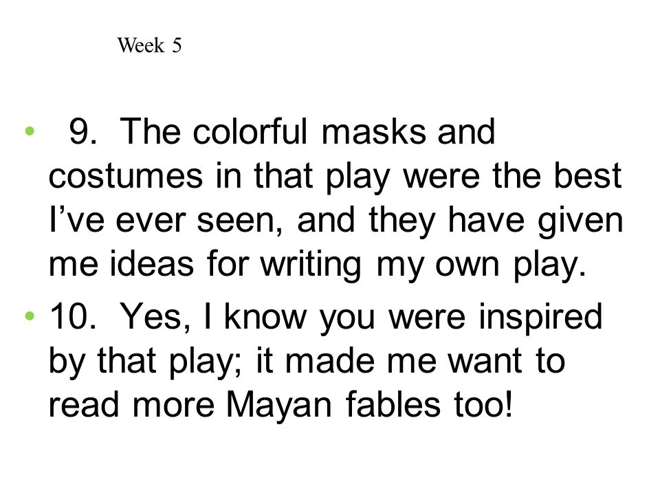 Week 5 9. The colorful masks and costumes in that play were the best I've ever seen, and they have given me ideas for writing my own play.