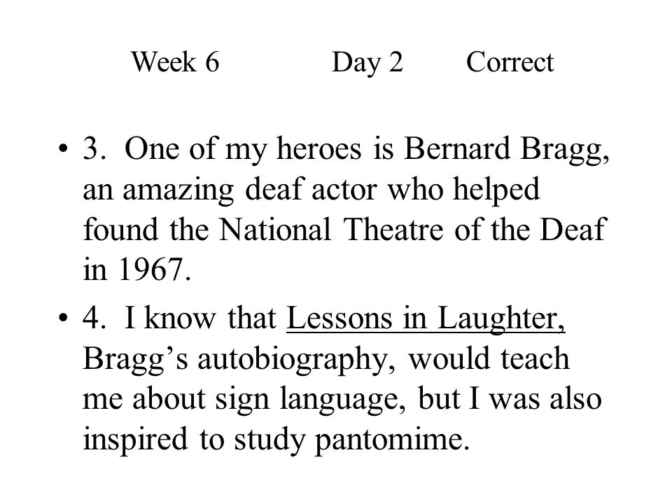 Week 6 Day 2 Correct 3. One of my heroes is Bernard Bragg, an amazing deaf actor who helped found the National Theatre of the Deaf in 1967.