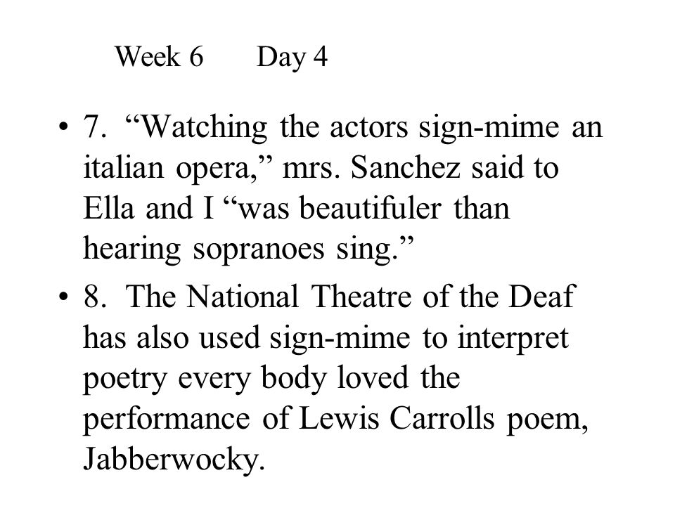 Week 6 Day 4 7. Watching the actors sign-mime an italian opera, mrs. Sanchez said to Ella and I was beautifuler than hearing sopranoes sing.