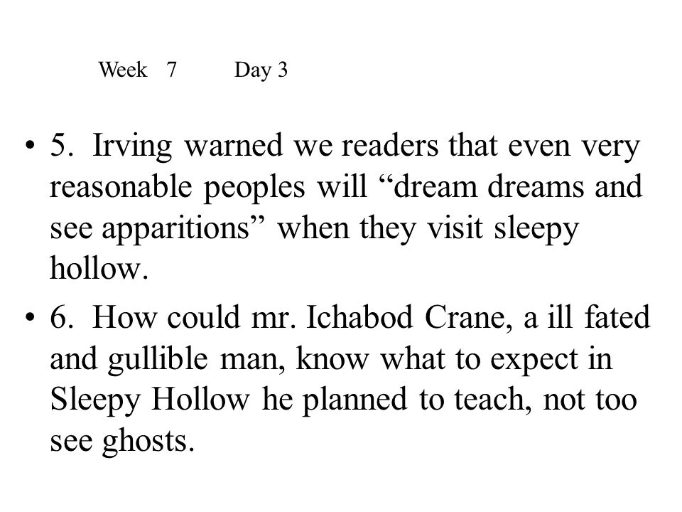 Week 7 Day 3 5. Irving warned we readers that even very reasonable peoples will dream dreams and see apparitions when they visit sleepy hollow.