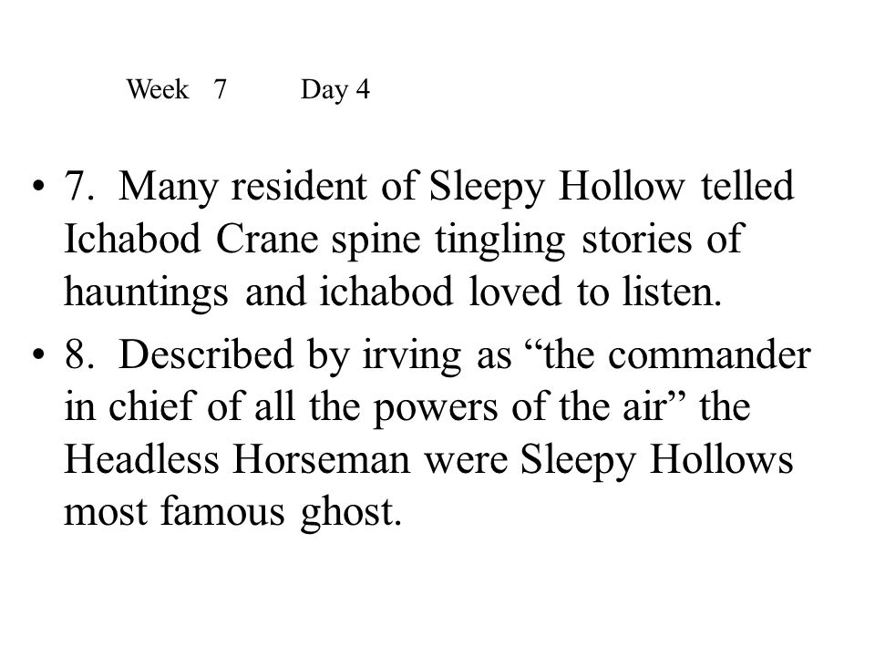 Week 7 Day 4 7. Many resident of Sleepy Hollow telled Ichabod Crane spine tingling stories of hauntings and ichabod loved to listen.
