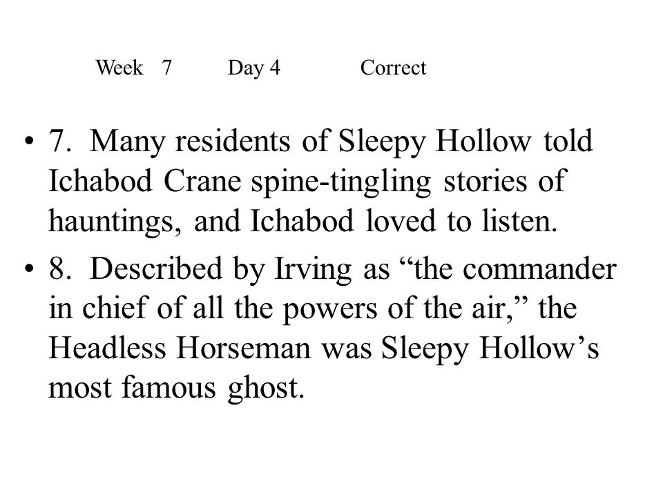 Week 7 Day 4 Correct 7. Many residents of Sleepy Hollow told Ichabod Crane spine-tingling stories of hauntings, and Ichabod loved to listen.