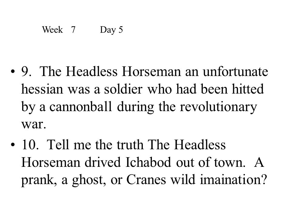 Week 7 Day 5 9. The Headless Horseman an unfortunate hessian was a soldier who had been hitted by a cannonball during the revolutionary war.