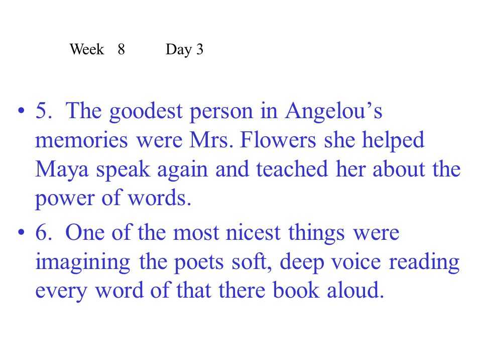 Week 8 Day 3 5. The goodest person in Angelou's memories were Mrs. Flowers she helped Maya speak again and teached her about the power of words.