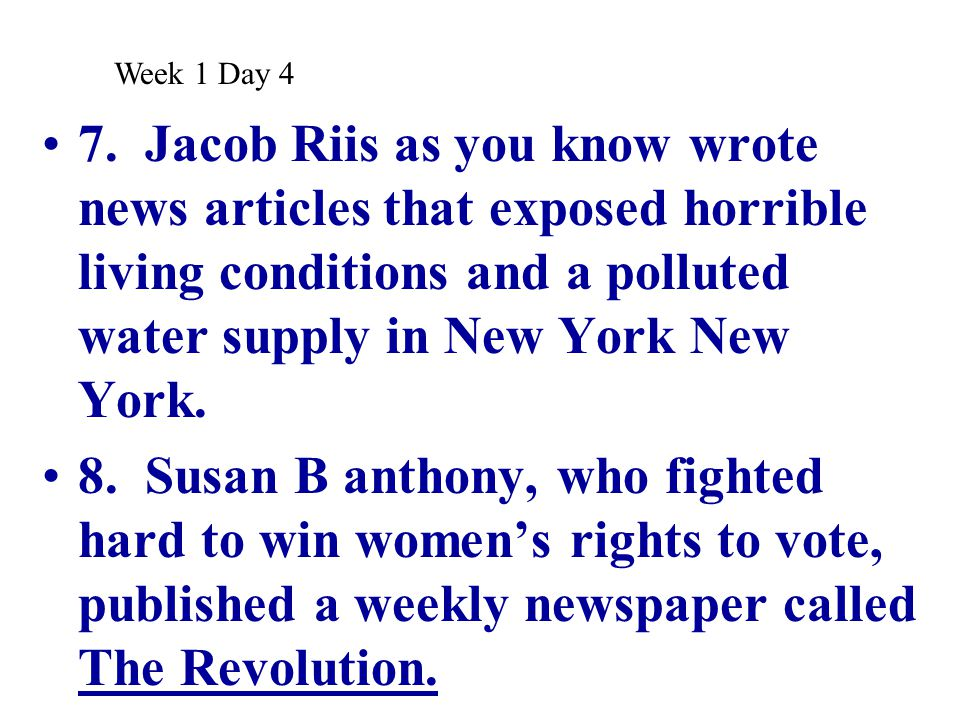 Week 1 Day 4 7. Jacob Riis as you know wrote news articles that exposed horrible living conditions and a polluted water supply in New York New York.