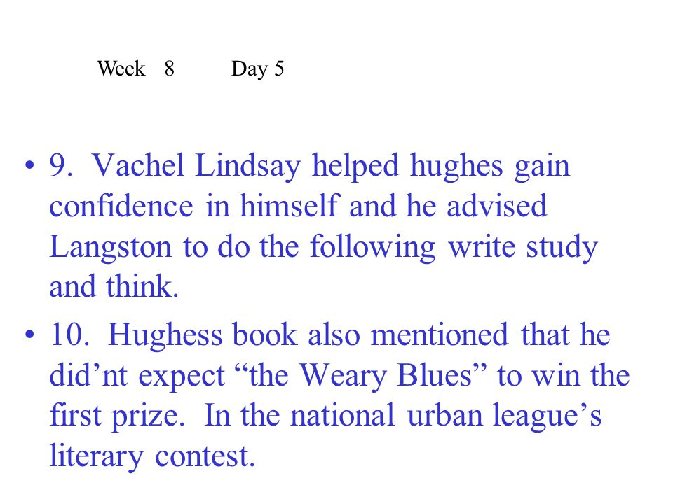 Week 8 Day 5 9. Vachel Lindsay helped hughes gain confidence in himself and he advised Langston to do the following write study and think.