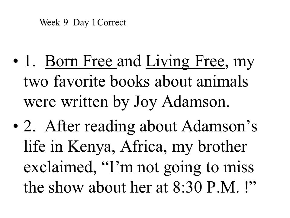 Week 9 Day 1 Correct 1. Born Free and Living Free, my two favorite books about animals were written by Joy Adamson.