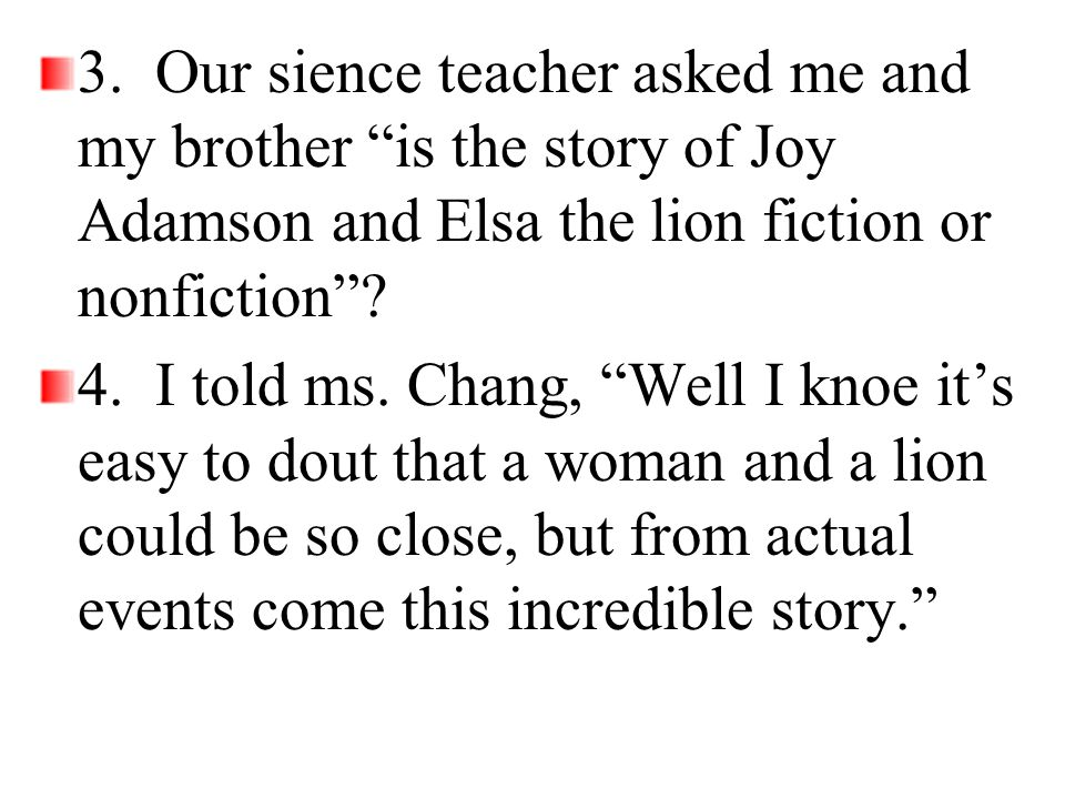 3. Our sience teacher asked me and my brother is the story of Joy Adamson and Elsa the lion fiction or nonfiction
