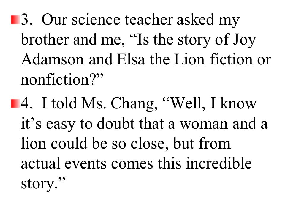 3. Our science teacher asked my brother and me, Is the story of Joy Adamson and Elsa the Lion fiction or nonfiction