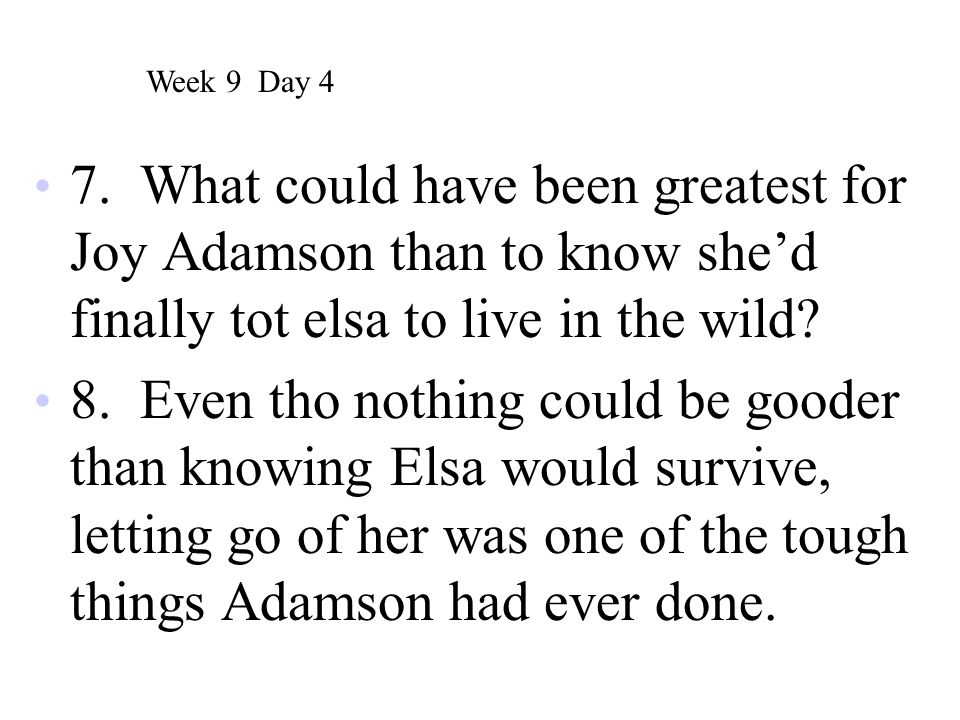 Week 9 Day 4 7. What could have been greatest for Joy Adamson than to know she'd finally tot elsa to live in the wild