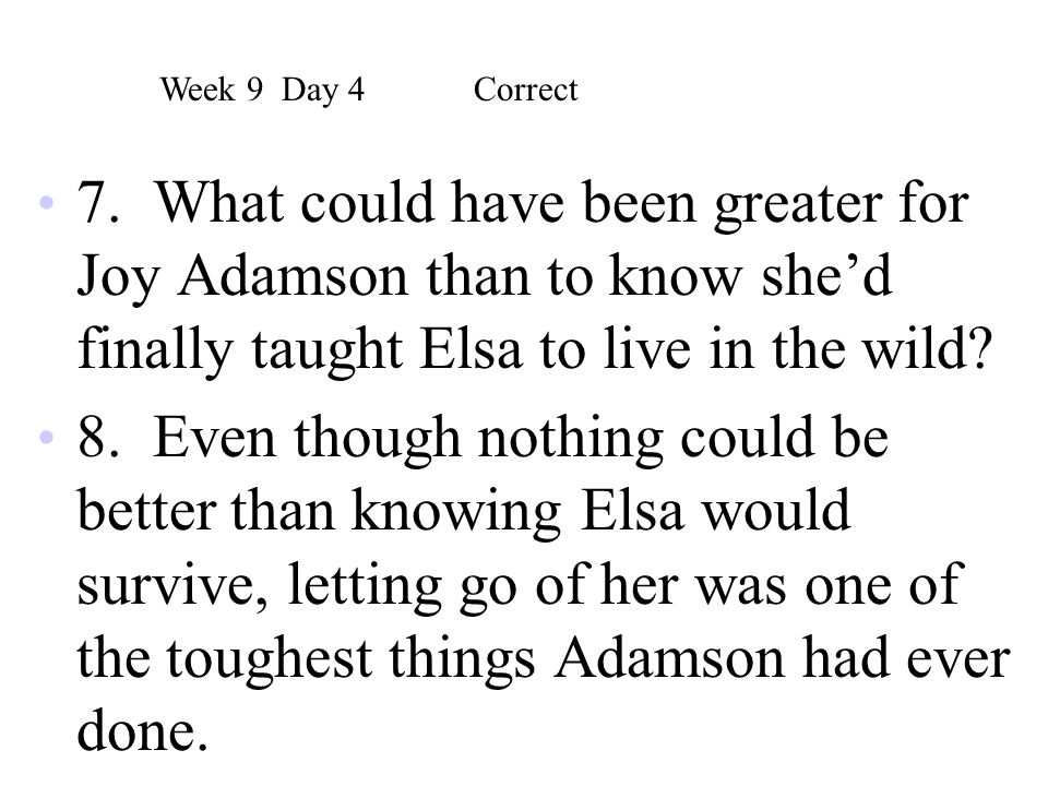 Week 9 Day 4 Correct 7. What could have been greater for Joy Adamson than to know she'd finally taught Elsa to live in the wild