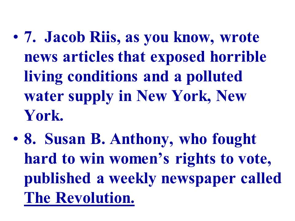 7. Jacob Riis, as you know, wrote news articles that exposed horrible living conditions and a polluted water supply in New York, New York.
