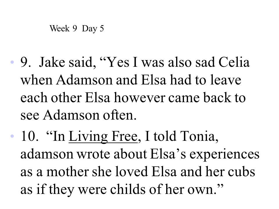 Week 9 Day 5 9. Jake said, Yes I was also sad Celia when Adamson and Elsa had to leave each other Elsa however came back to see Adamson often.