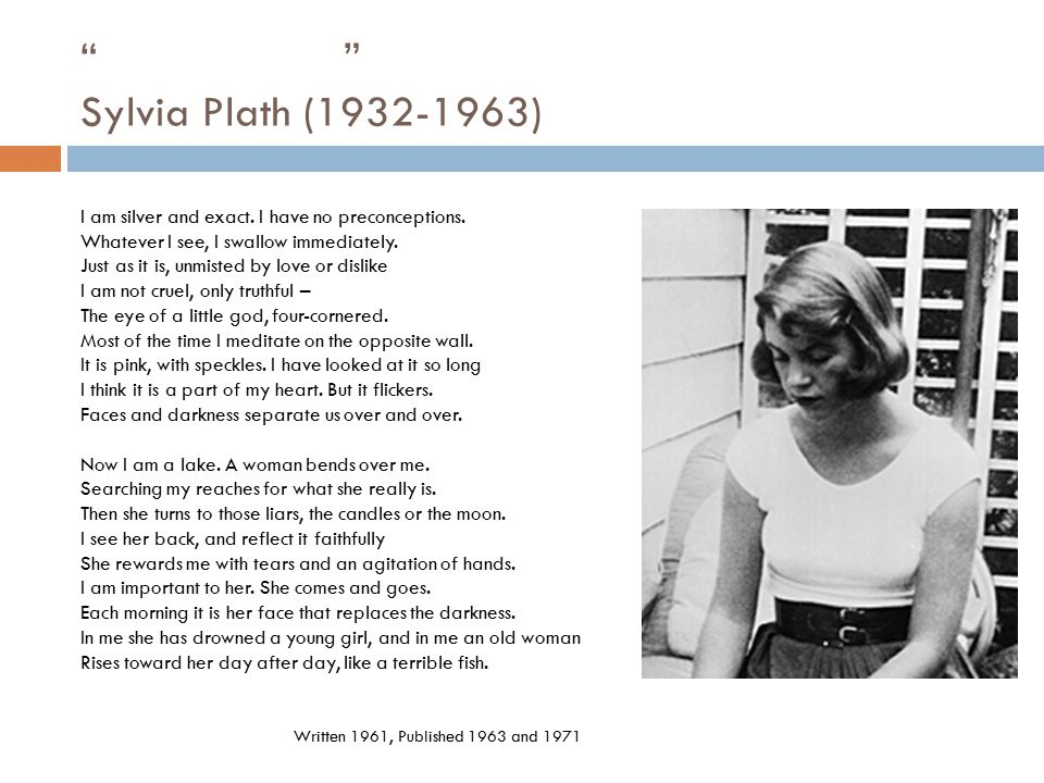 Sylvia Plath (1932-1963) I am silver and exact. I have no preconceptions. Whatever I see, I swallow immediately.