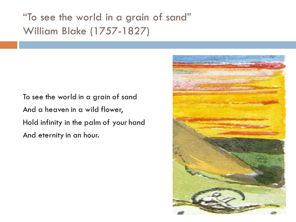To see the world in a grain of sand William Blake (1757-1827)