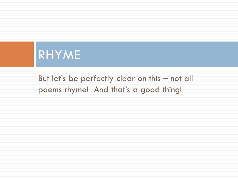 RHYME But let's be perfectly clear on this – not all poems rhyme! And that's a good thing!
