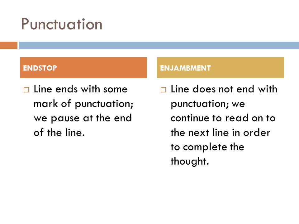 Punctuation ENDSTOP. ENJAMBMENT. Line ends with some mark of punctuation; we pause at the end of the line.