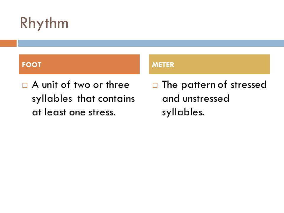 Rhythm FOOT. METER. A unit of two or three syllables that contains at least one stress.