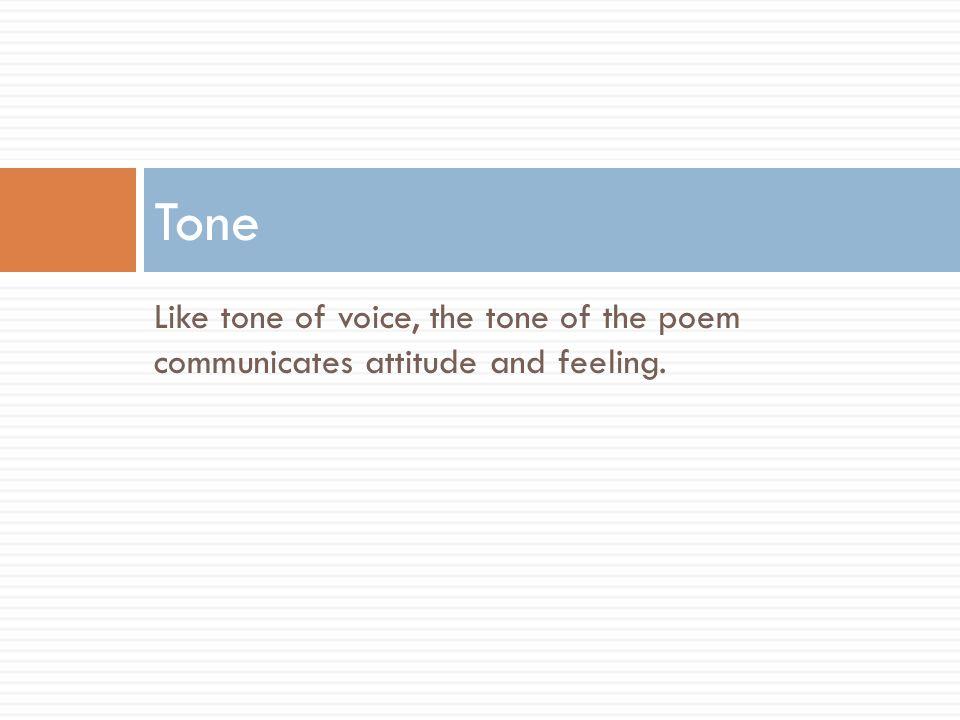Tone Like tone of voice, the tone of the poem communicates attitude and feeling.