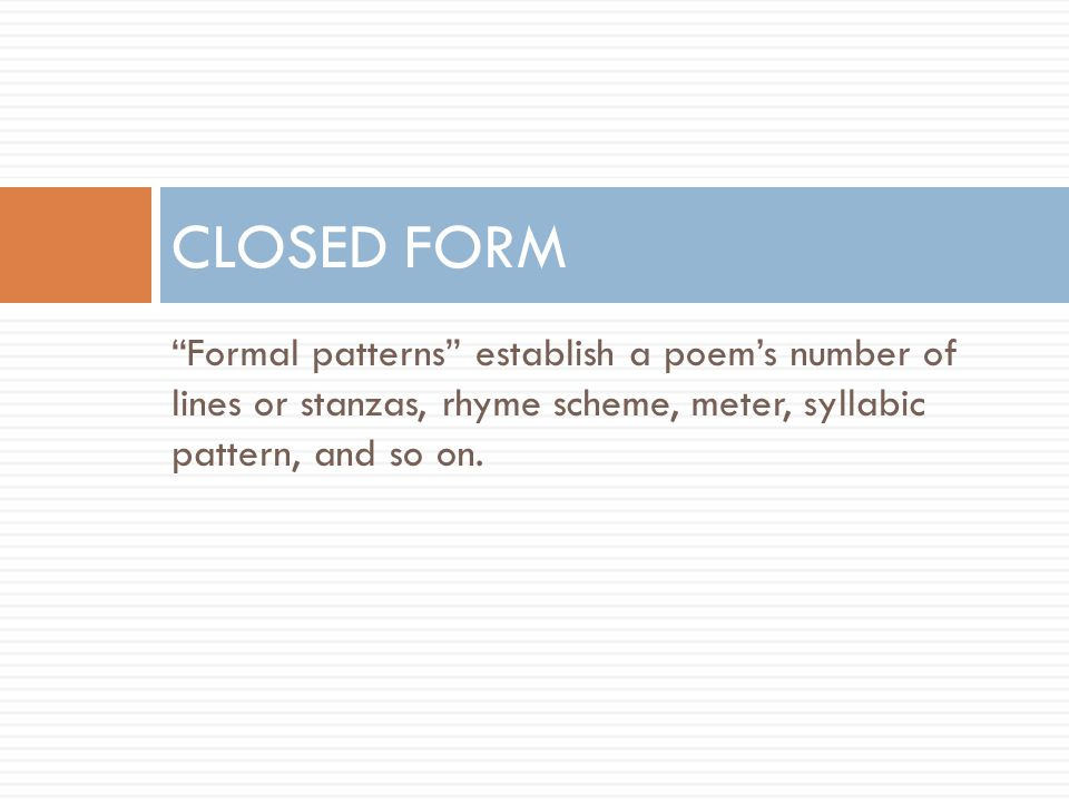 CLOSED FORM Formal patterns establish a poem's number of lines or stanzas, rhyme scheme, meter, syllabic pattern, and so on.