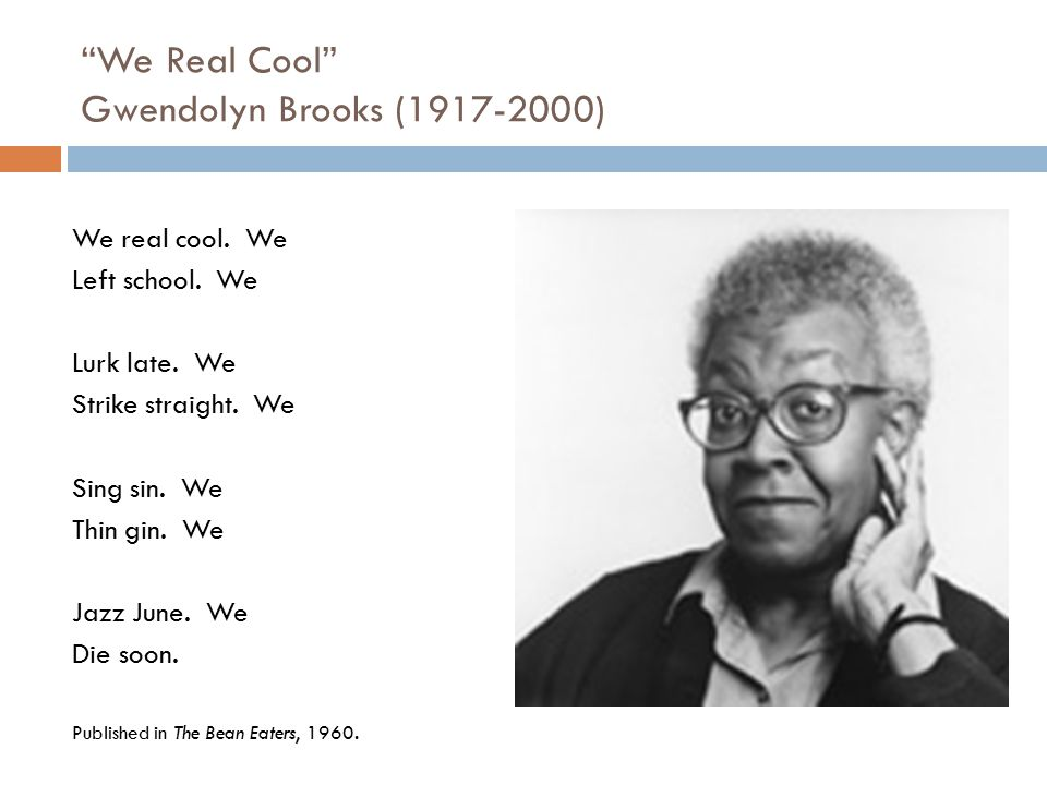 We Real Cool Gwendolyn Brooks (1917-2000)