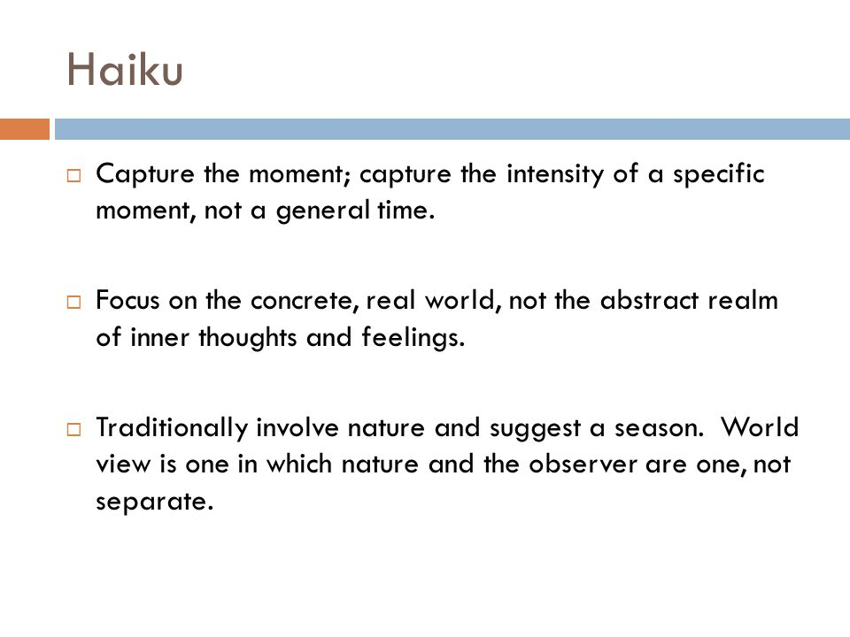 Haiku Capture the moment; capture the intensity of a specific moment, not a general time.