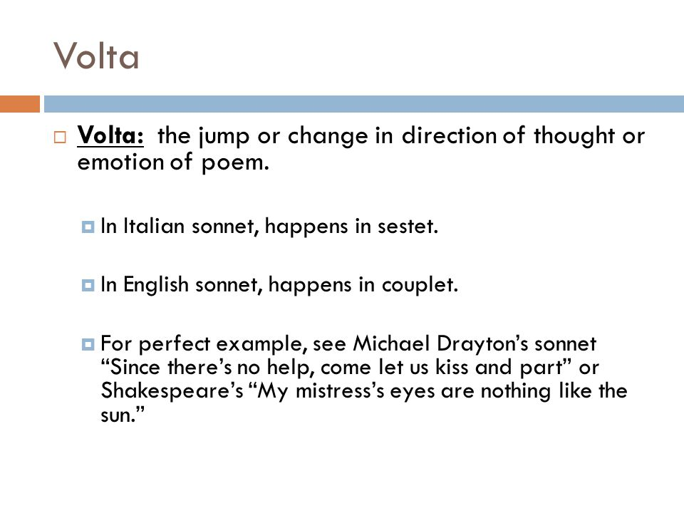 Volta Volta: the jump or change in direction of thought or emotion of poem. In Italian sonnet, happens in sestet.