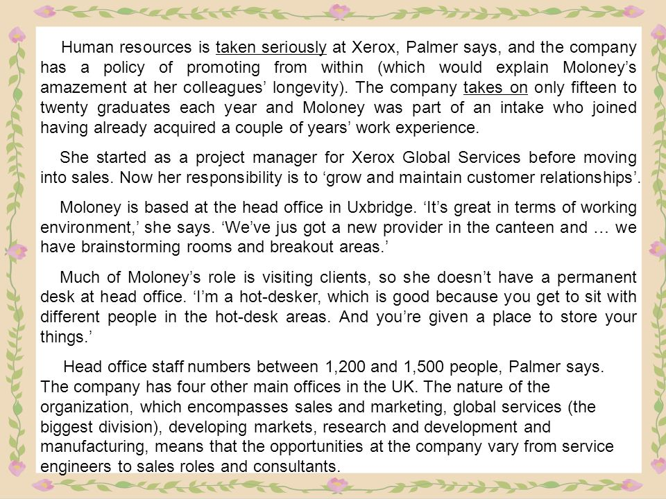 Human resources is taken seriously at Xerox, Palmer says, and the company has a policy of promoting from within (which would explain Moloney's amazement at her colleagues' longevity). The company takes on only fifteen to twenty graduates each year and Moloney was part of an intake who joined having already acquired a couple of years' work experience.