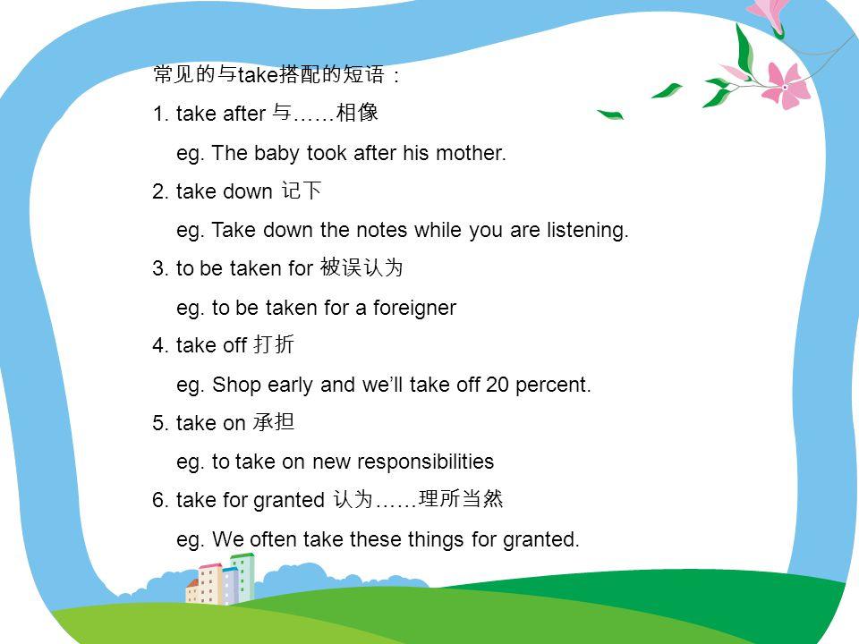 常见的与take搭配的短语: 1. take after 与……相像. eg. The baby took after his mother. 2. take down 记下. eg. Take down the notes while you are listening.