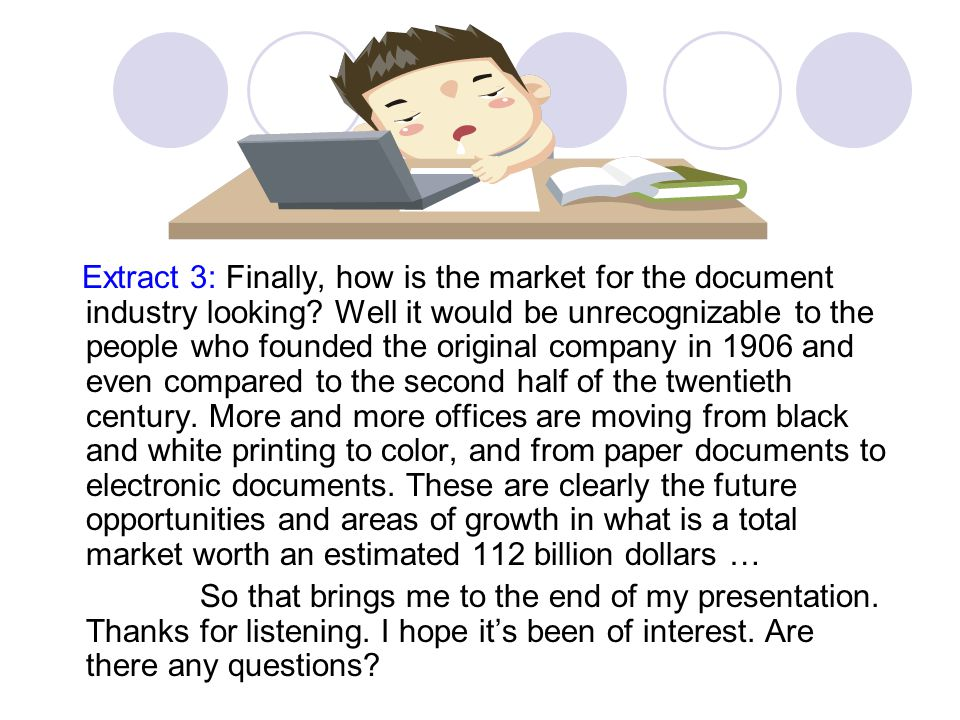 Extract 3: Finally, how is the market for the document industry looking Well it would be unrecognizable to the people who founded the original company in 1906 and even compared to the second half of the twentieth century. More and more offices are moving from black and white printing to color, and from paper documents to electronic documents. These are clearly the future opportunities and areas of growth in what is a total market worth an estimated 112 billion dollars …