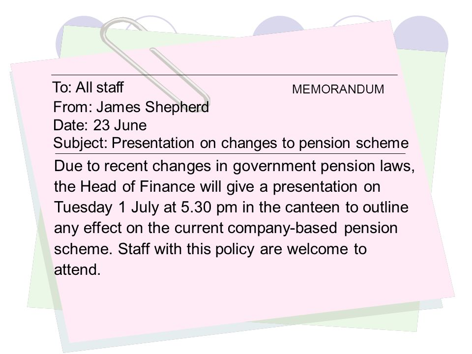 To: All staff From: James Shepherd. Date: 23 June. Subject: Presentation on changes to pension scheme.
