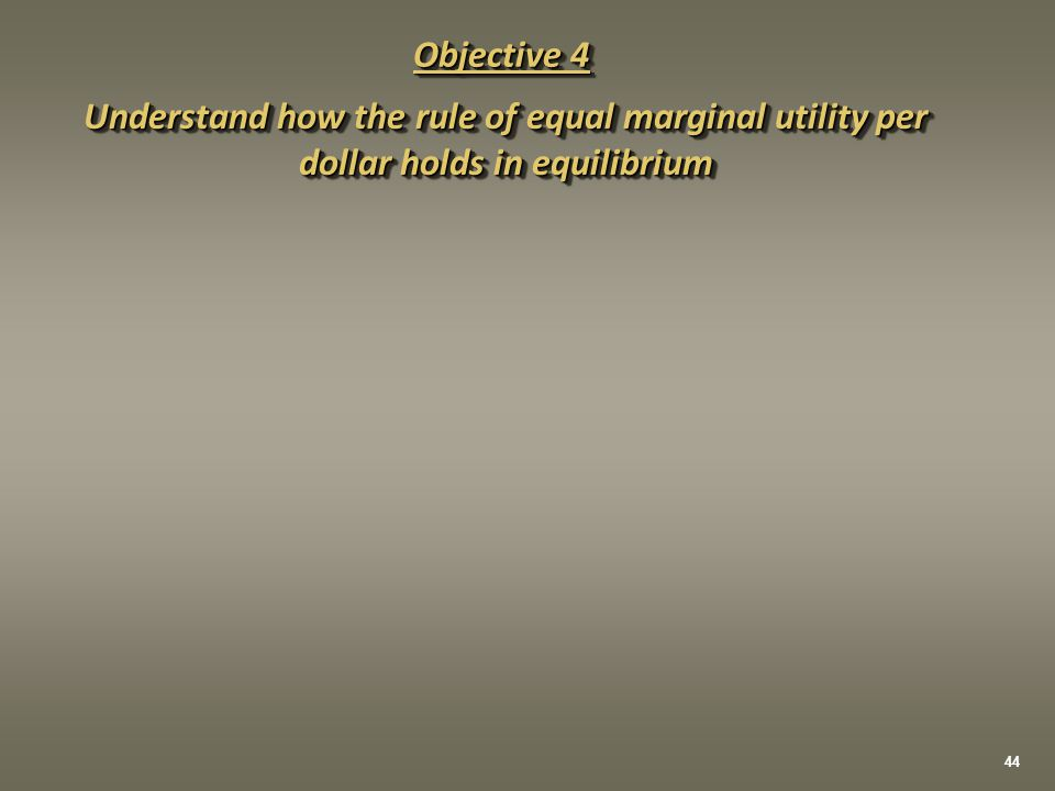 Objective 4 Understand how the rule of equal marginal utility per dollar holds in equilibrium 44
