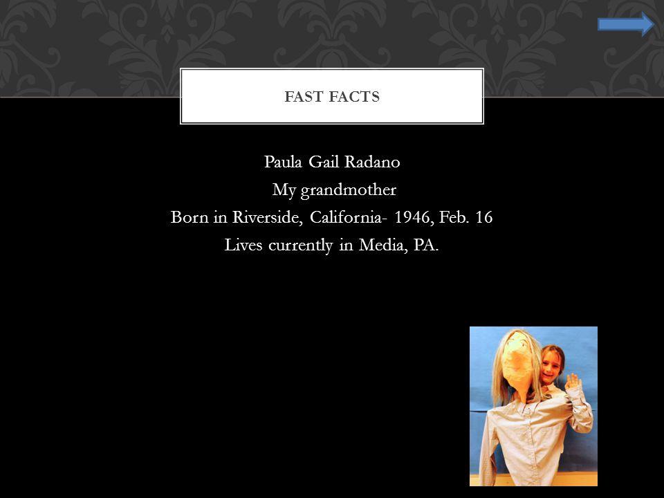 Fast Facts Paula Gail Radano My grandmother Born in Riverside, California- 1946, Feb.