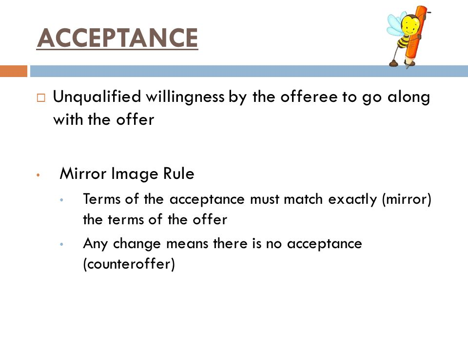 ACCEPTANCE Unqualified willingness by the offeree to go along with the offer. Mirror Image Rule.