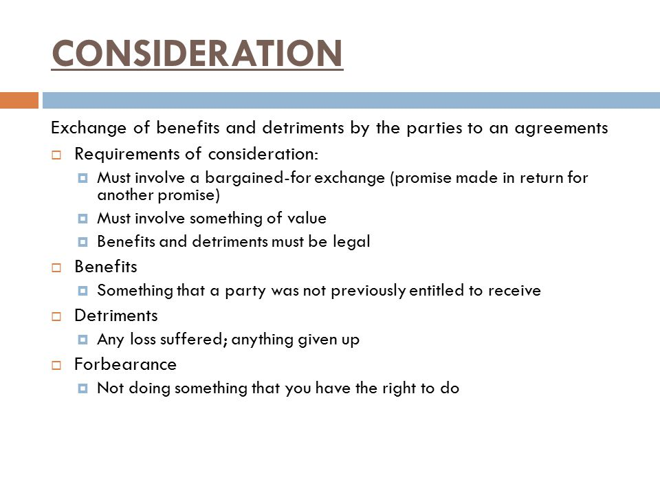CONSIDERATION Exchange of benefits and detriments by the parties to an agreements. Requirements of consideration: