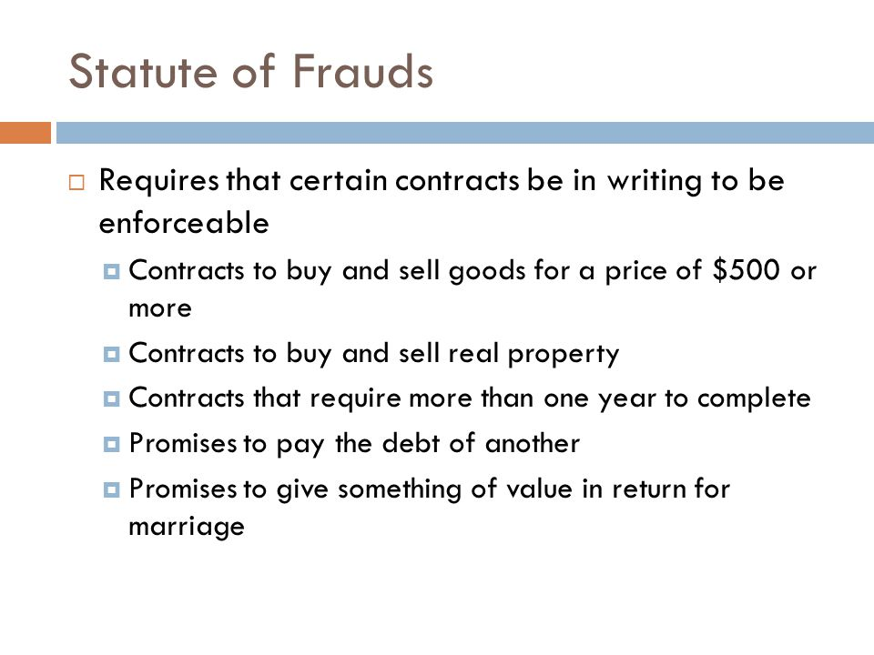 Statute of Frauds Requires that certain contracts be in writing to be enforceable. Contracts to buy and sell goods for a price of $500 or more.