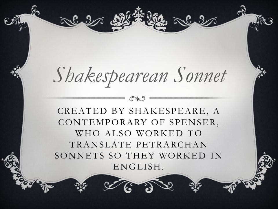 Shakespearean Sonnet Created by Shakespeare, a contemporary of Spenser, who also worked to translate Petrarchan sonnets so they worked in English.